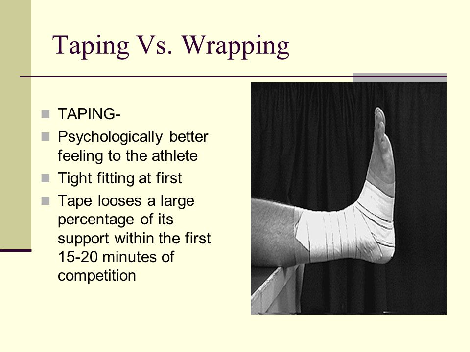 Taping Vs. Wrapping TAPING- Psychologically better feeling to the athlete Tight fitting at first Tape looses a large percentage of its support within