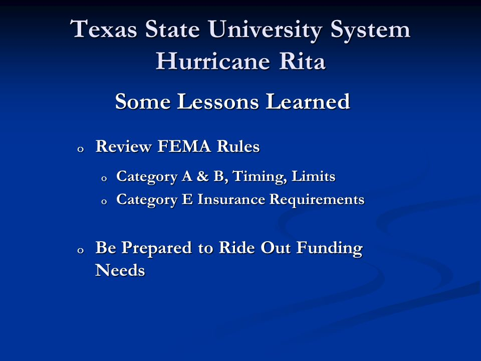 Texas State University System Hurricane Rita Some Lessons Learned o Familiarize Yourself with Key Office Contacts o Governor o Lieutenant Governor o Speaker of the House o Legislative Budget Board Members o Legislative Budget Board Staff o SORM o Comptroller