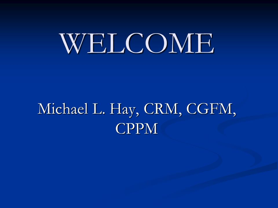 WELCOME Michael L. Hay, CRM, CGFM, CPPM