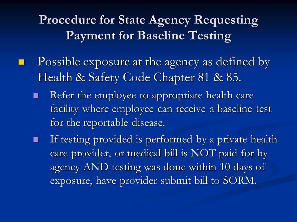 Requirements for SORM to Pay for Initial Testing for Employee Exposed to Communicable Disease Yes Yes Rule 122.3 Applies Rule 122.3 Applies All Communicable Diseases No Rule 122.4 Applies HIV Exposures Only For SORM to pay for the initial baseline testing for the communicable disease: The employee must have the baseline testing performed within 10 days of exposure SORM does NOT pay for testing beyond the ten day period or for further baseline testing.