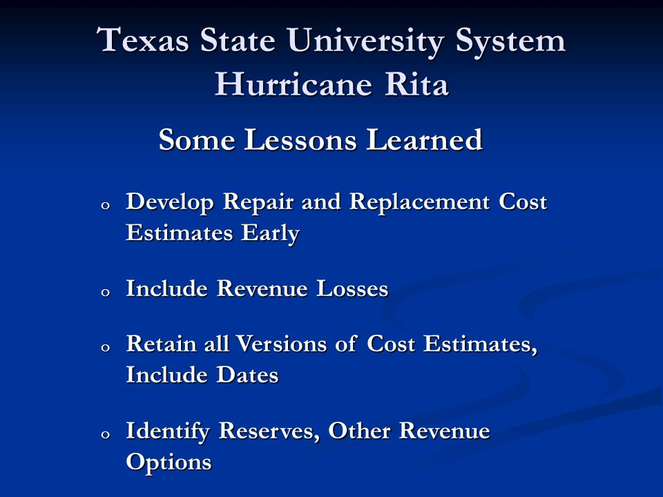 Texas State University System Hurricane Rita Some Lessons Learned o Develop Repair and Replacement Cost Estimates Early o Include Revenue Losses o Retain all Versions of Cost Estimates, Include Dates o Identify Reserves, Other Revenue Options