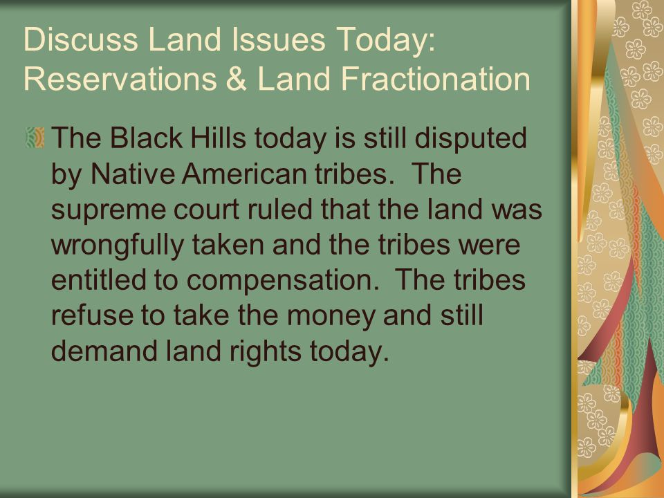 Discuss Land Issues Today: Reservations & Land Fractionation The Black Hills today is still disputed by Native American tribes. The supreme court rule