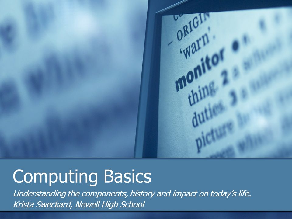 Computing Basics Understanding the components, history and impact on todays life.