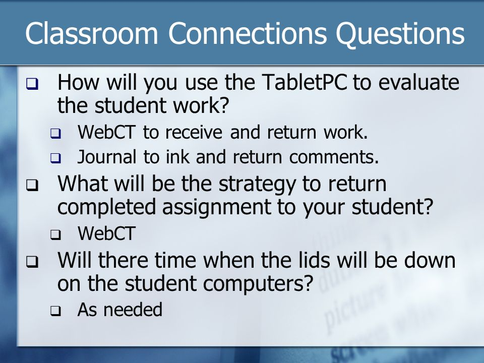 Classroom Connections Questions How will you use the TabletPC to evaluate the student work.