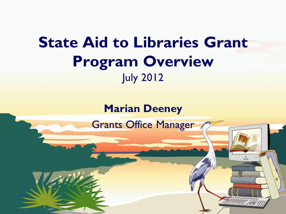 State Aid to Libraries Grant Program Overview July 2012 Marian Deeney Grants Office Manager