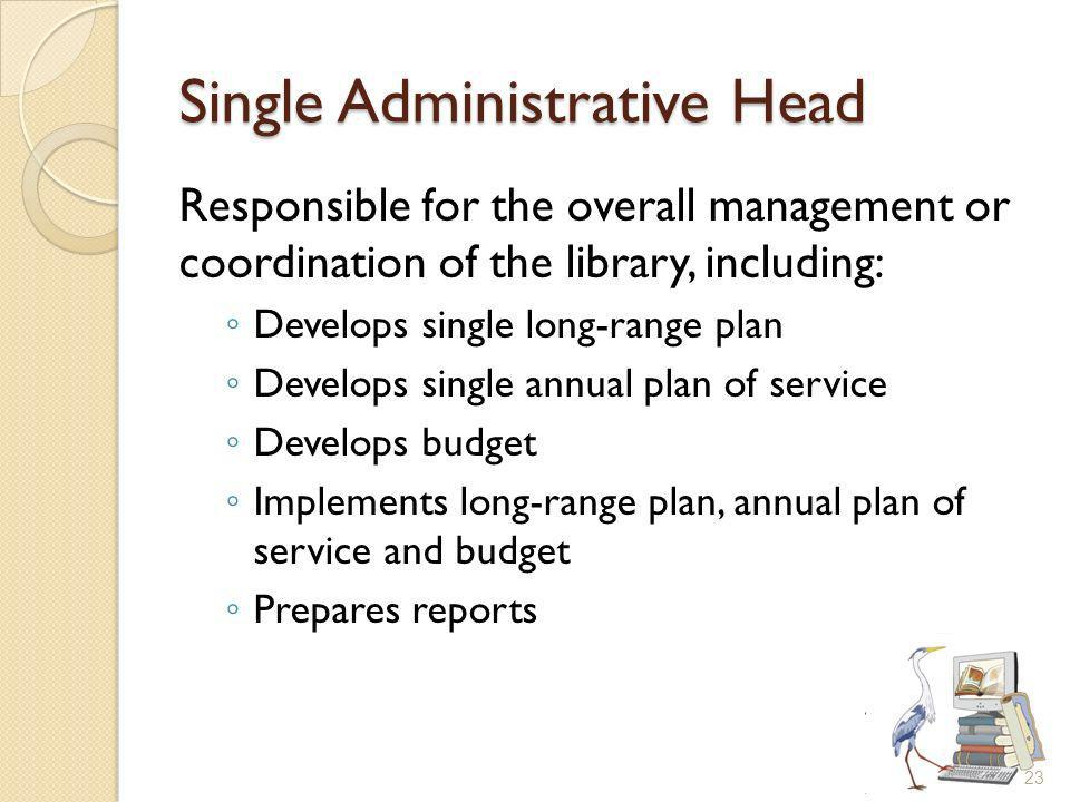 Single Administrative Head Responsible for the overall management or coordination of the library, including: Develops single long-range plan Develops single annual plan of service Develops budget Implements long-range plan, annual plan of service and budget Prepares reports 23