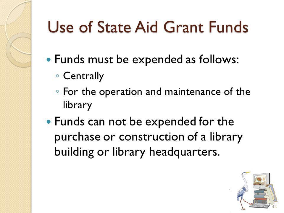 Use of State Aid Grant Funds Funds must be expended as follows: Centrally For the operation and maintenance of the library Funds can not be expended for the purchase or construction of a library building or library headquarters.