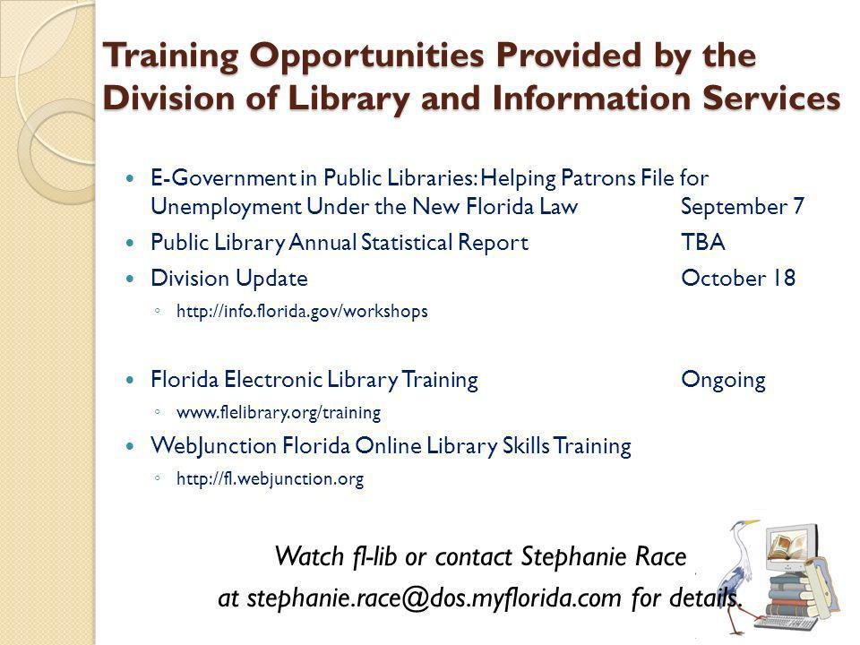 Training Opportunities Provided by the Division of Library and Information Services E-Government in Public Libraries: Helping Patrons File for Unemployment Under the New Florida LawSeptember 7 Public Library Annual Statistical ReportTBA Division UpdateOctober 18   Florida Electronic Library TrainingOngoing   WebJunction Florida Online Library Skills Training   Watch fl-lib or contact Stephanie Race at for details.