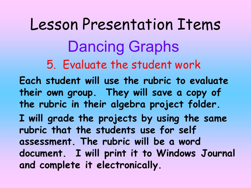 Lesson Presentation Items Dancing Graphs 5. Evaluate the student work Each student will use the rubric to evaluate their own group. They will save a c