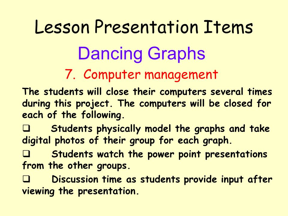Lesson Presentation Items Dancing Graphs 7. Computer management The students will close their computers several times during this project. The compute