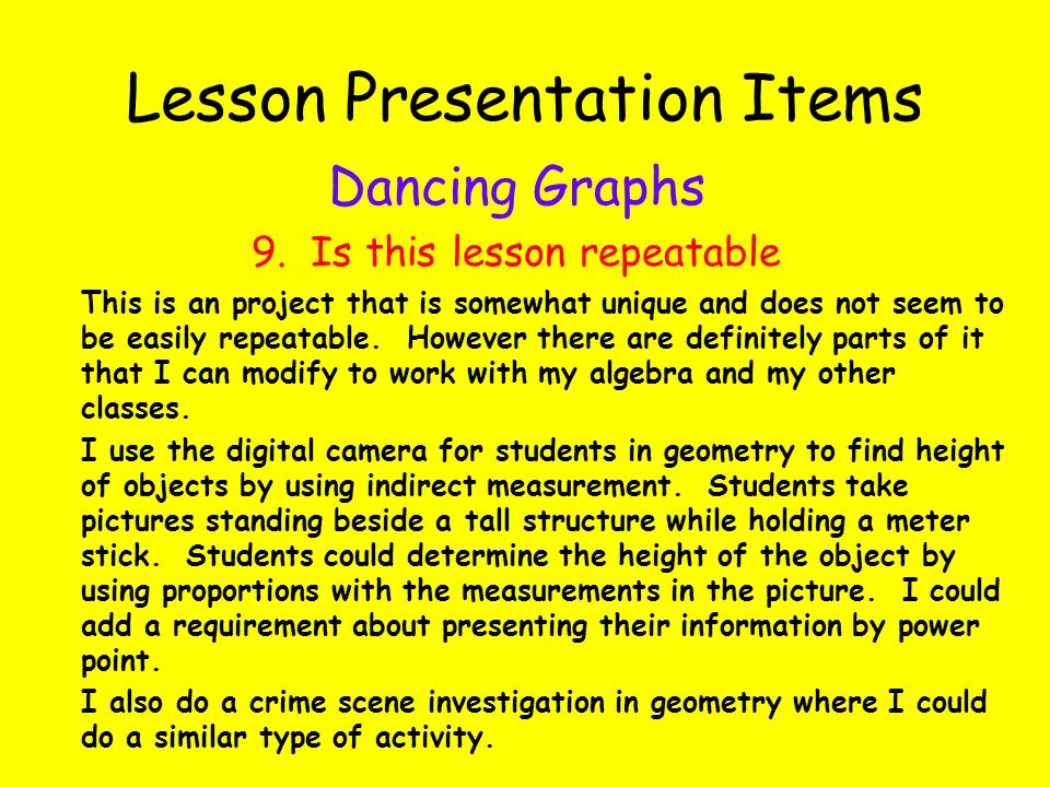 Lesson Presentation Items Dancing Graphs 9. Is this lesson repeatable This is an project that is somewhat unique and does not seem to be easily repeat
