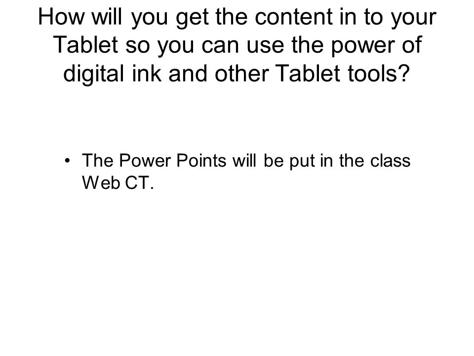 How will you get the content in to your Tablet so you can use the power of digital ink and other Tablet tools? The Power Points will be put in the cla