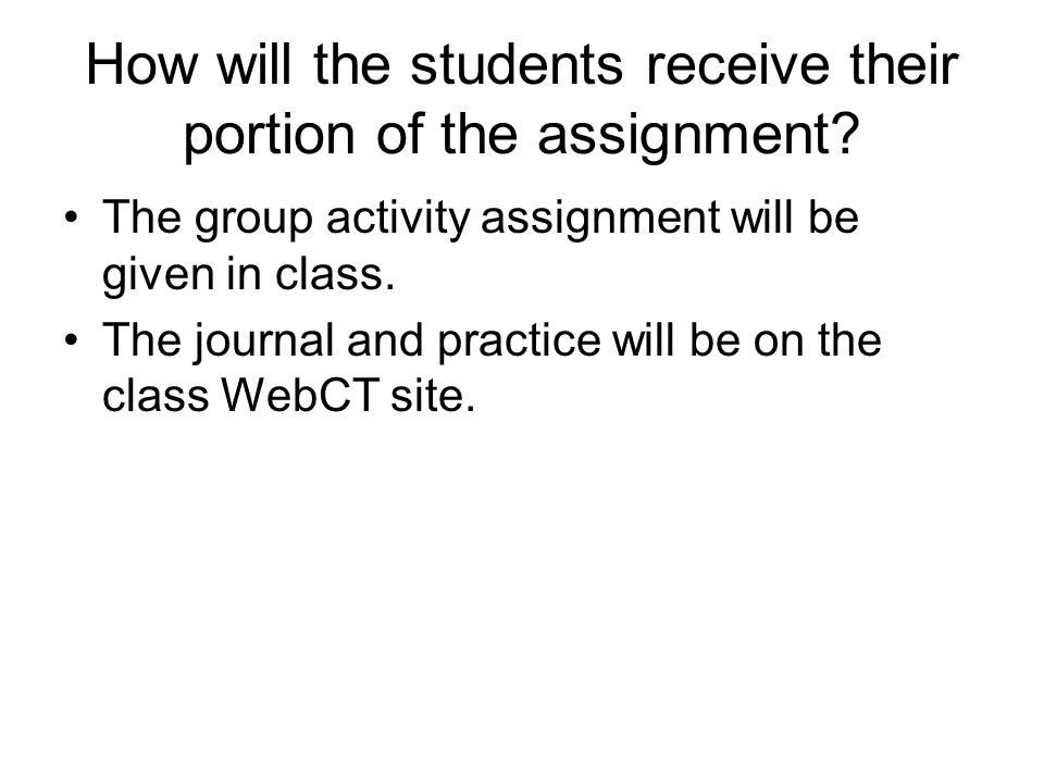 How will the students receive their portion of the assignment? The group activity assignment will be given in class. The journal and practice will be