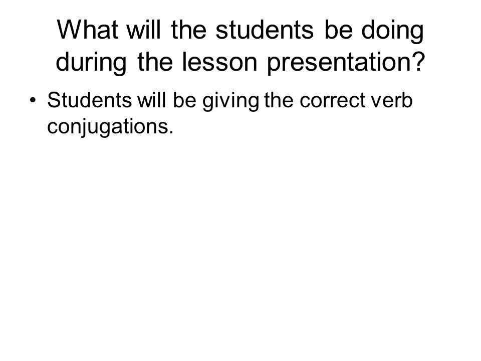 Students will be giving the correct verb conjugations.
