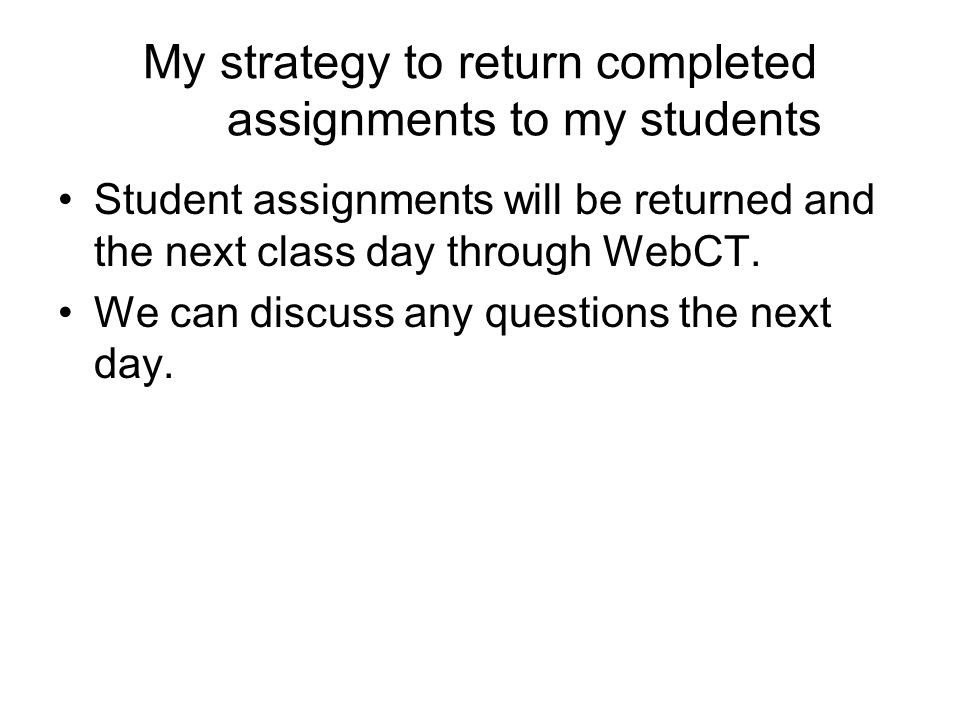 My strategy to return completed assignments to my students Student assignments will be returned and the next class day through WebCT.