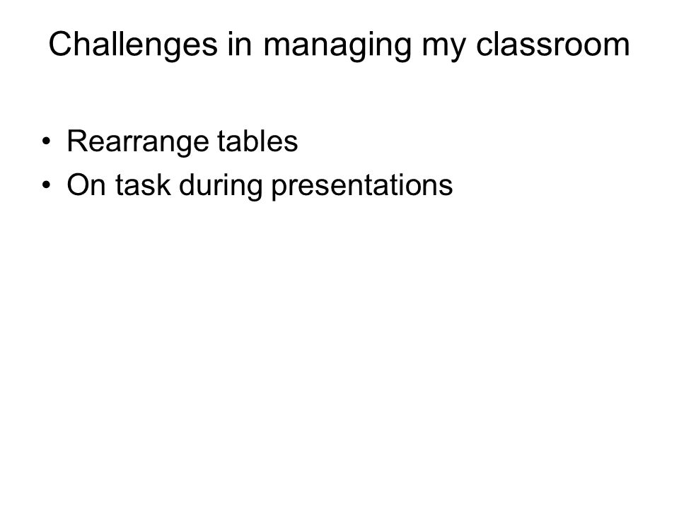 Challenges in managing my classroom Rearrange tables On task during presentations