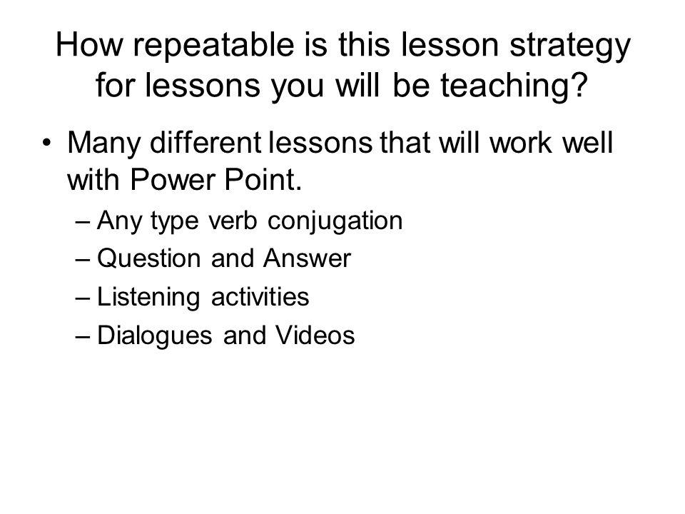 How repeatable is this lesson strategy for lessons you will be teaching? Many different lessons that will work well with Power Point. –Any type verb c