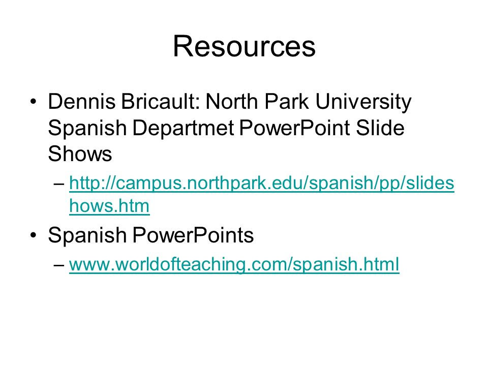 Resources Dennis Bricault: North Park University Spanish Departmet PowerPoint Slide Shows –http://campus.northpark.edu/spanish/pp/slides hows.htmhttp://campus.northpark.edu/spanish/pp/slides hows.htm Spanish PowerPoints –www.worldofteaching.com/spanish.htmlwww.worldofteaching.com/spanish.html