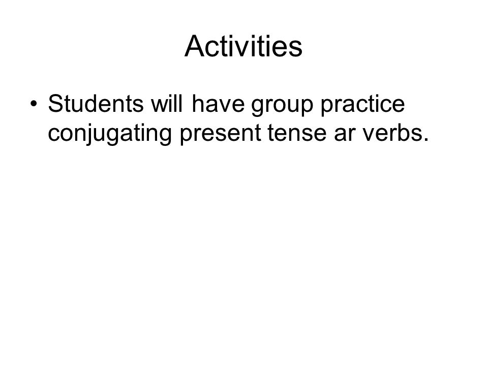 Activities Students will have group practice conjugating present tense ar verbs.