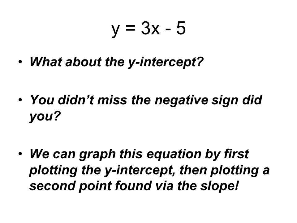 y = 3x - 5 What about the y-intercept? You didnt miss the negative sign did you? We can graph this equation by first plotting the y-intercept, then pl