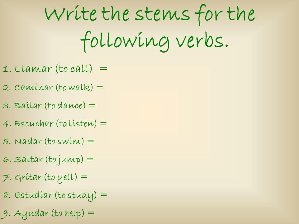 Write the stems for the following verbs. 1.Llamar (to call) = 2.Caminar (to walk) = 3.Bailar (to dance) = 4.Escuchar (to listen) = 5.Nadar (to swim) =