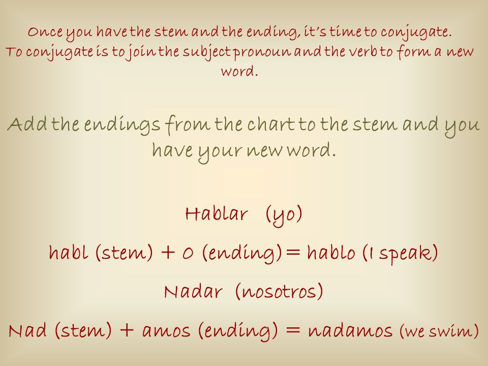 Once you have the stem and the ending, its time to conjugate. To conjugate is to join the subject pronoun and the verb to form a new word. Add the end