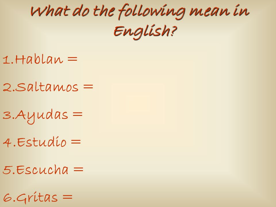 What do the following mean in English? 1.Hablan = 2.Saltamos = 3.Ayudas = 4.Estudio = 5.Escucha = 6.Gritas =