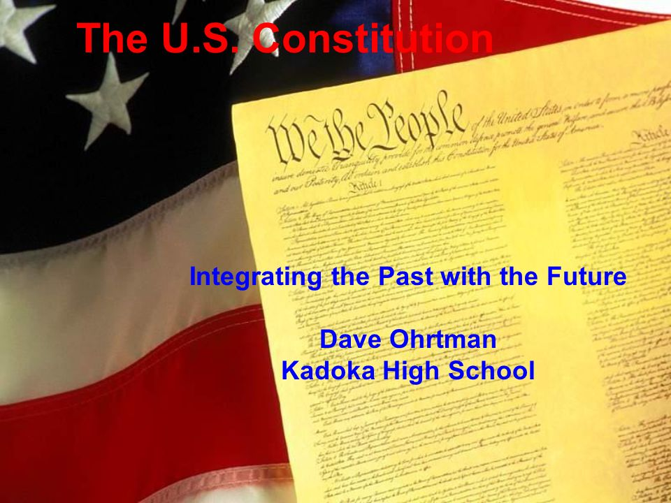 The U.S. Constitution Integrating the Past with the Future Dave Ohrtman Kadoka High School