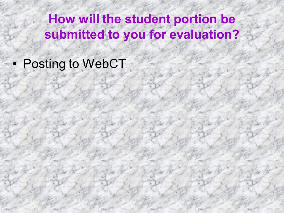 How will the student portion be submitted to you for evaluation Posting to WebCT