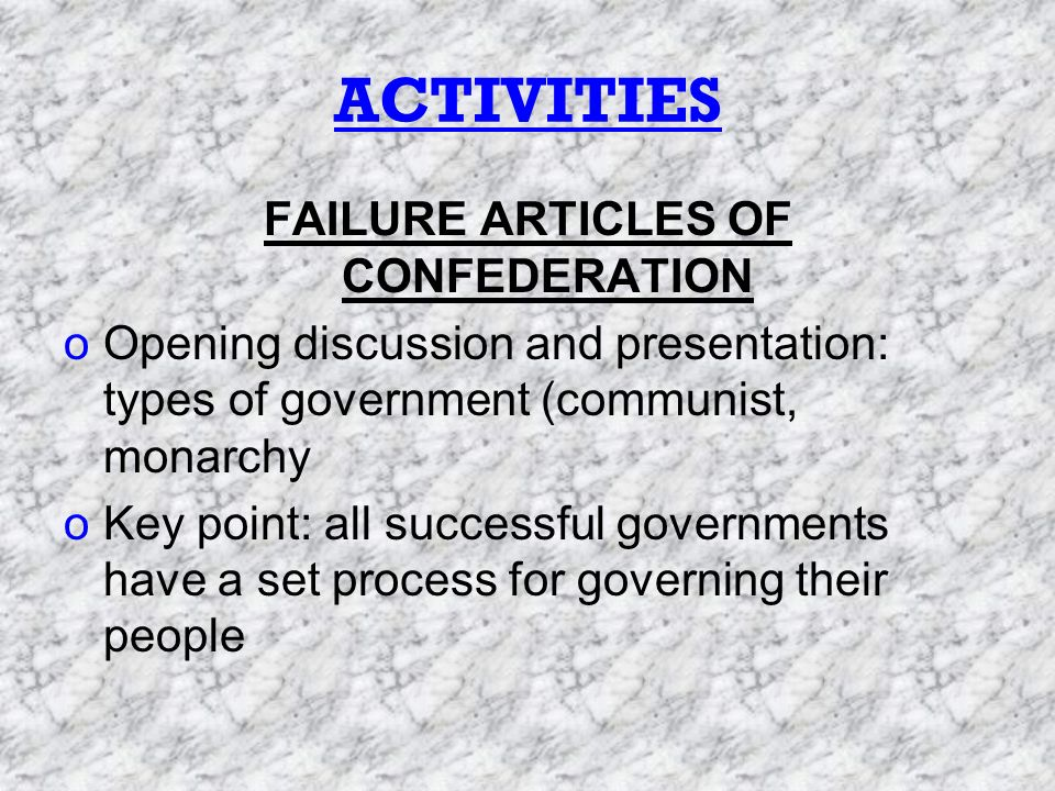 ACTIVITIES FAILURE ARTICLES OF CONFEDERATION oOpening discussion and presentation: types of government (communist, monarchy oKey point: all successful governments have a set process for governing their people
