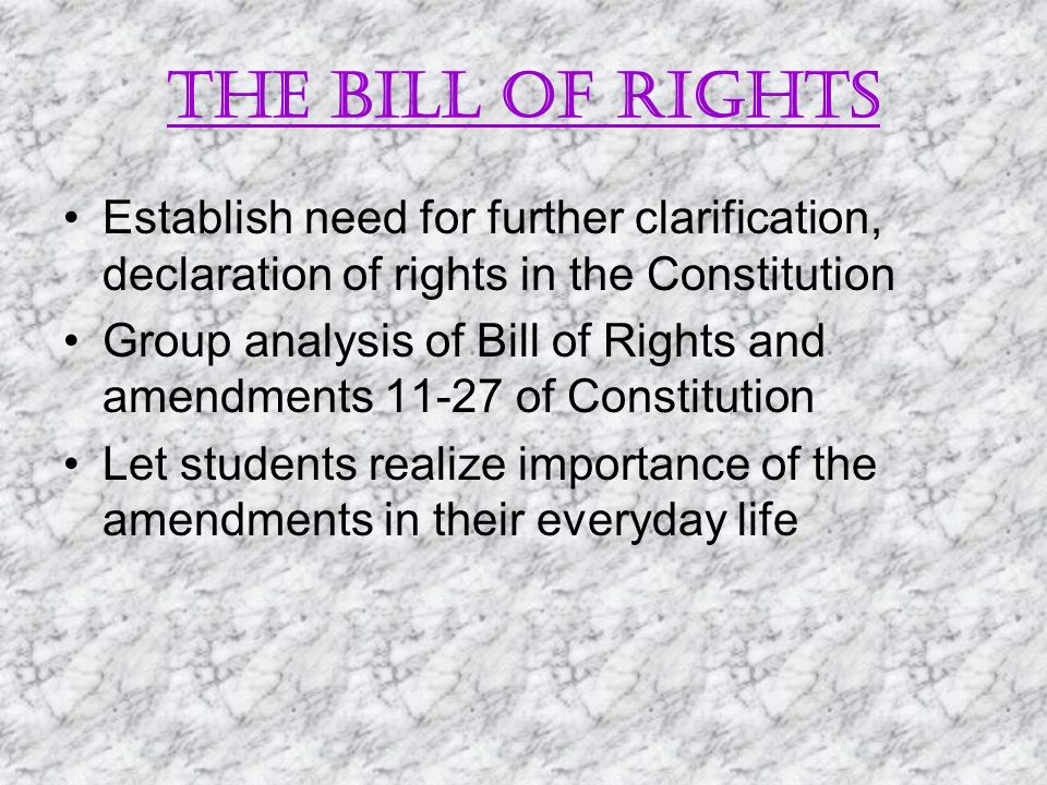 The bill of rights Establish need for further clarification, declaration of rights in the Constitution Group analysis of Bill of Rights and amendments 11-27 of Constitution Let students realize importance of the amendments in their everyday life