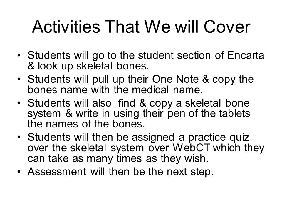 Activities That We will Cover Students will go to the student section of Encarta & look up skeletal bones. Students will pull up their One Note & copy