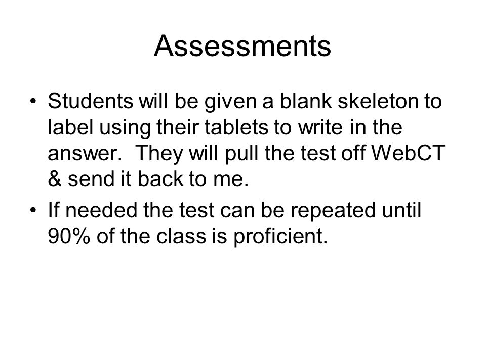 Assessments Students will be given a blank skeleton to label using their tablets to write in the answer. They will pull the test off WebCT & send it b