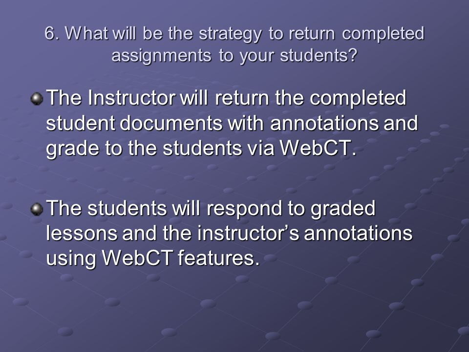 6. What will be the strategy to return completed assignments to your students.