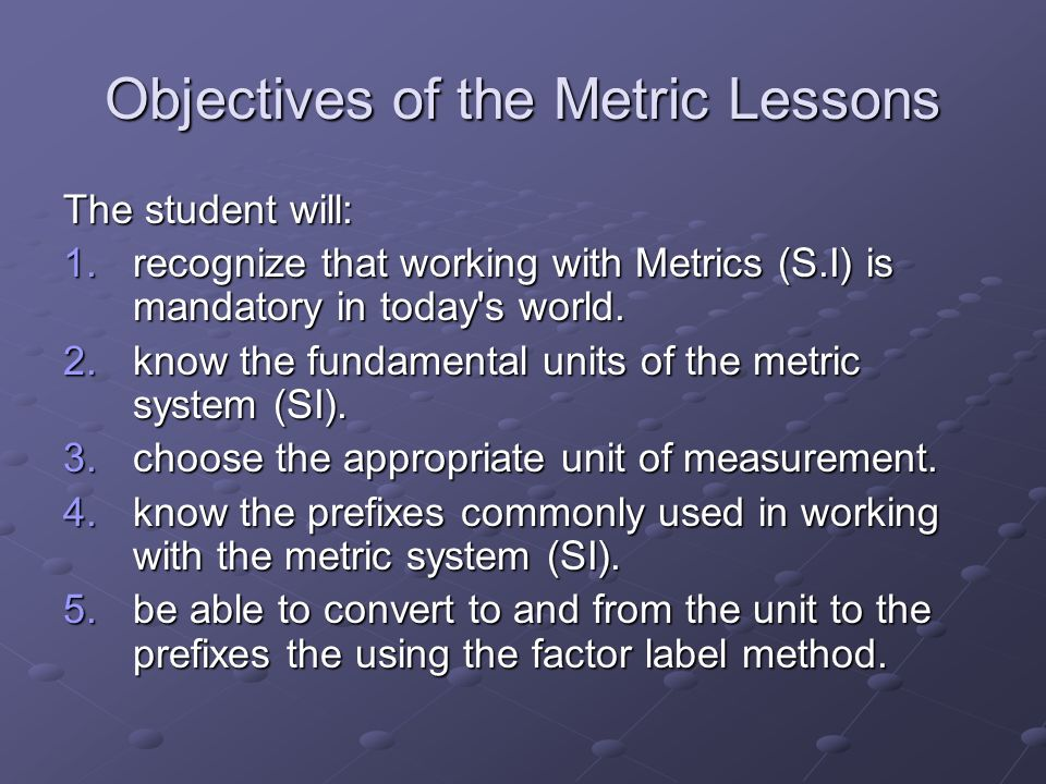 Objectives of the Metric Lessons The student will: 1.recognize that working with Metrics (S.I) is mandatory in today's world. 2.know the fundamental u