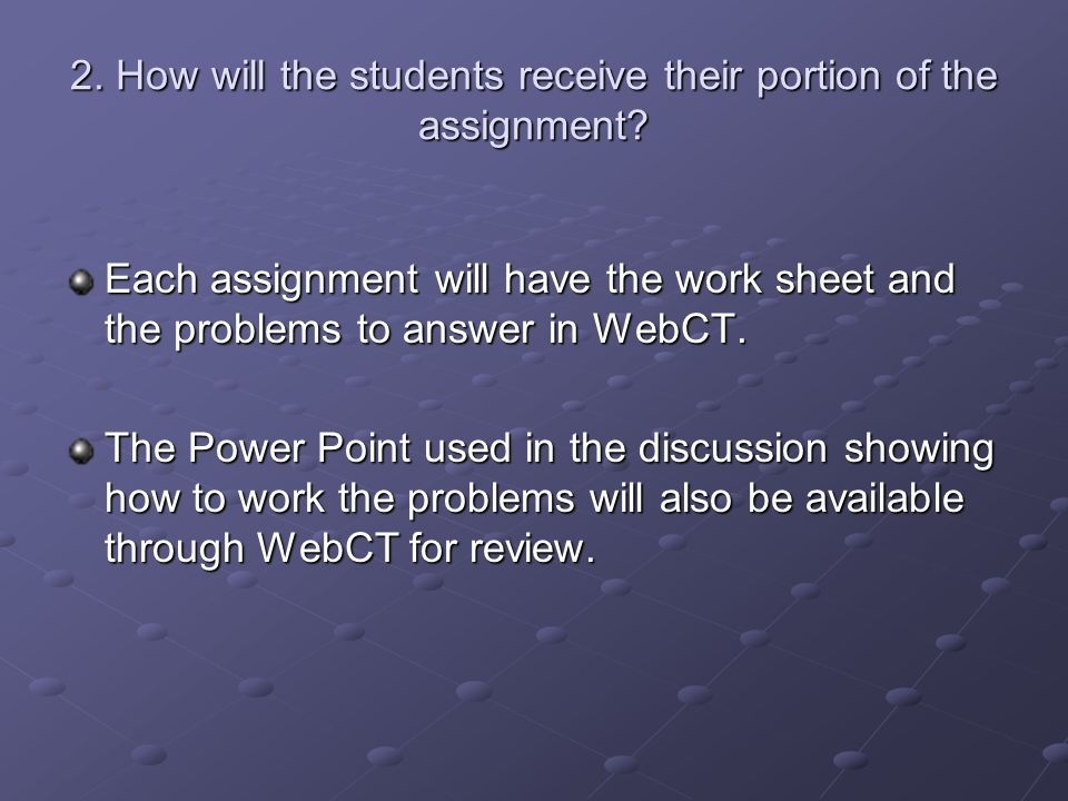 2. How will the students receive their portion of the assignment? Each assignment will have the work sheet and the problems to answer in WebCT. The Po