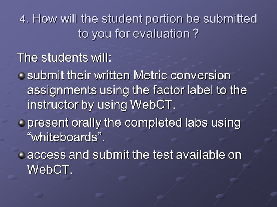 4. How will the student portion be submitted to you for evaluation ? The students will: submit their written Metric conversion assignments using the f