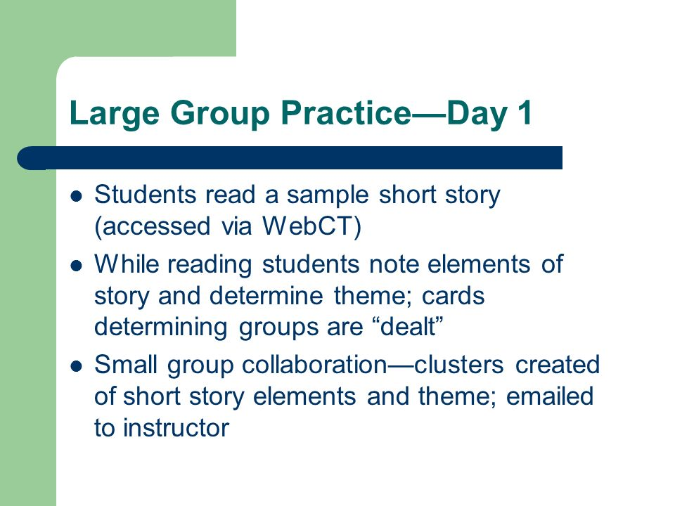 Large Group PracticeDay 1 Students read a sample short story (accessed via WebCT) While reading students note elements of story and determine theme; c