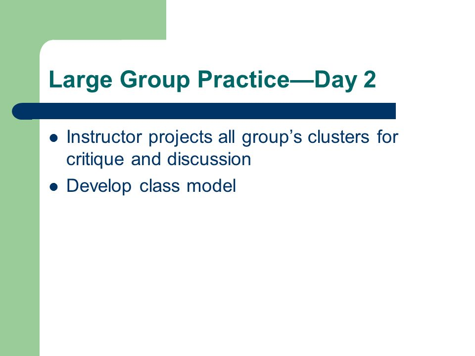 Large Group PracticeDay 2 Instructor projects all groups clusters for critique and discussion Develop class model