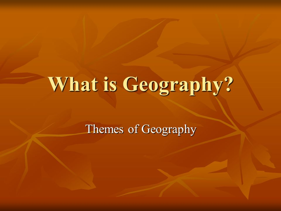 What is Geography? Themes of Geography
