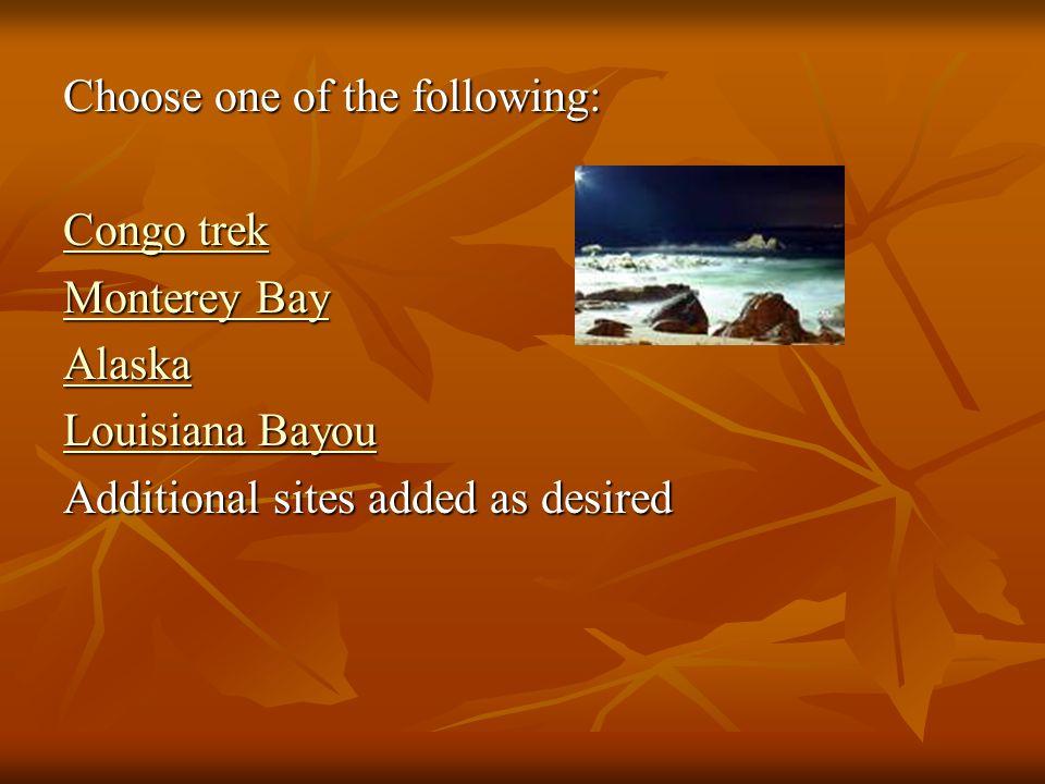 Choose one of the following: Congo trek Congo trek Monterey Bay Monterey Bay Alaska Louisiana Bayou Louisiana Bayou Additional sites added as desired