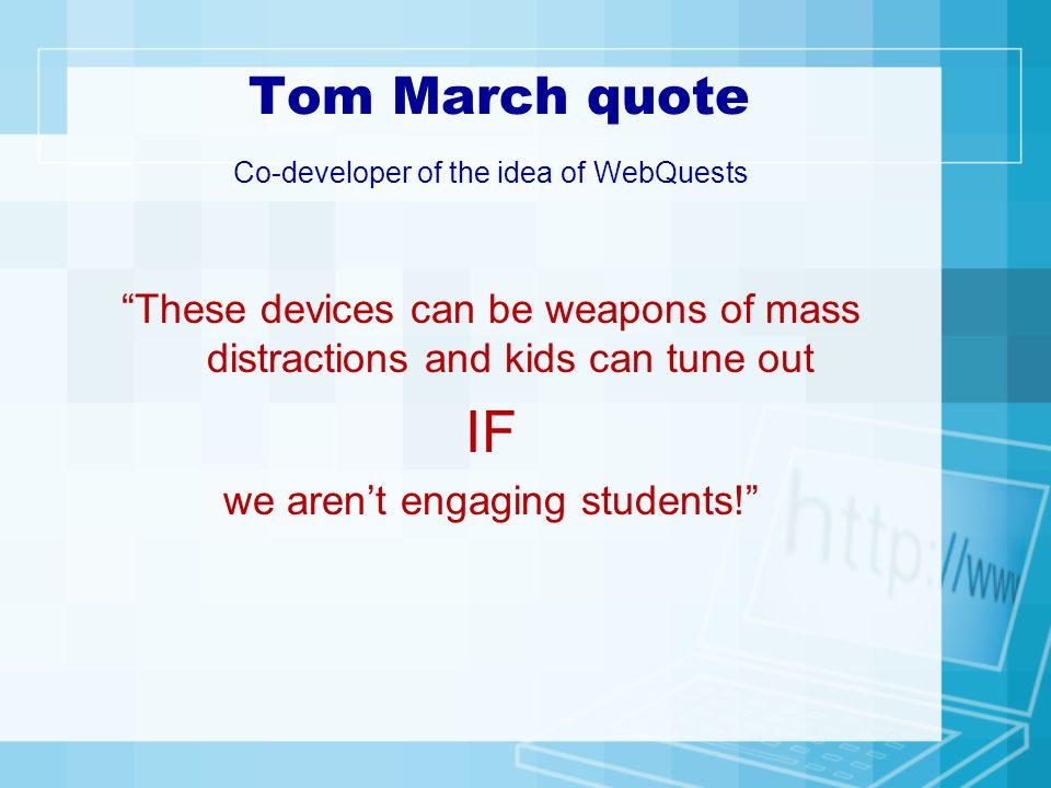 Tom March quote Co-developer of the idea of WebQuests These devices can be weapons of mass distractions and kids can tune out IF we arent engaging students!