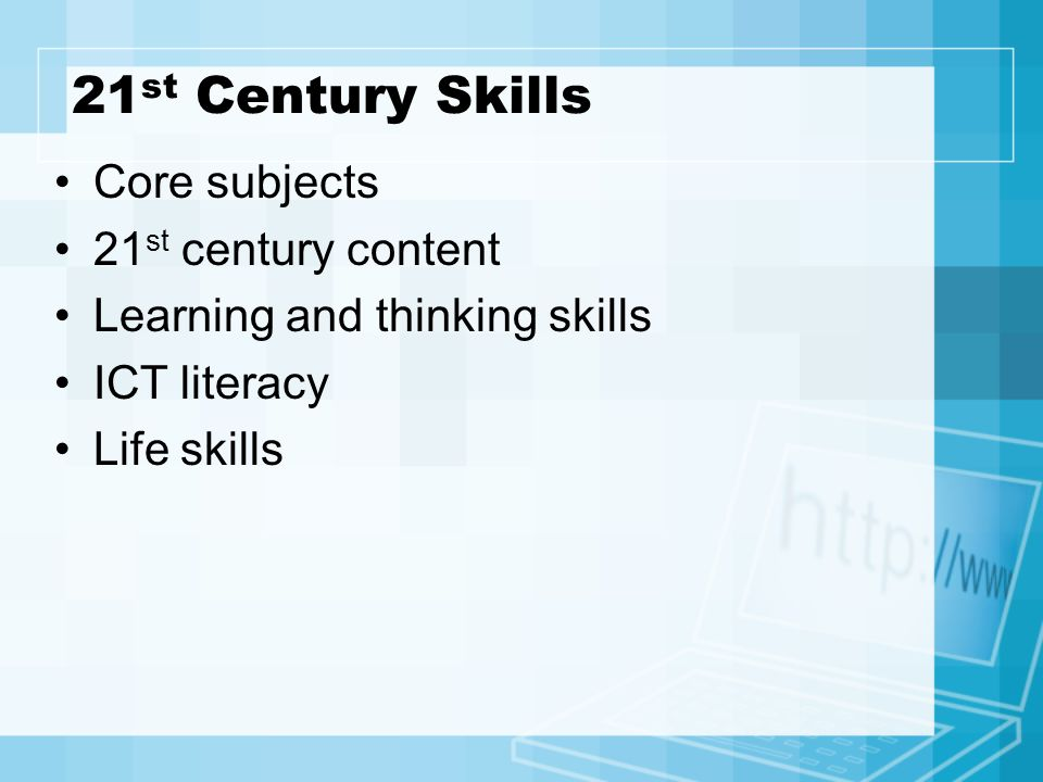 21 st Century Skills Core subjects 21 st century content Learning and thinking skills ICT literacy Life skills
