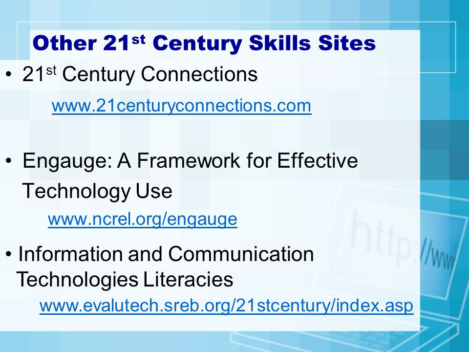 Other 21 st Century Skills Sites 21 st Century Connections www.21centuryconnections.com Engauge: A Framework for Effective Technology Use www.ncrel.org/engauge Information and Communication Technologies Literacies www.evalutech.sreb.org/21stcentury/index.asp