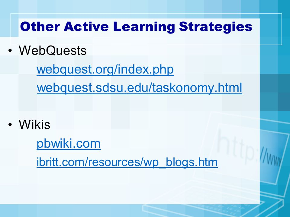 Other Active Learning Strategies WebQuests webquest.org/index.php webquest.sdsu.edu/taskonomy.html Wikis pbwiki.com ibritt.com/resources/wp_blogs.htm