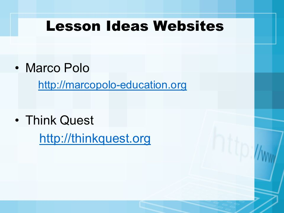 Lesson Ideas Websites Marco Polo http://marcopolo-education.org Think Quest http://thinkquest.org