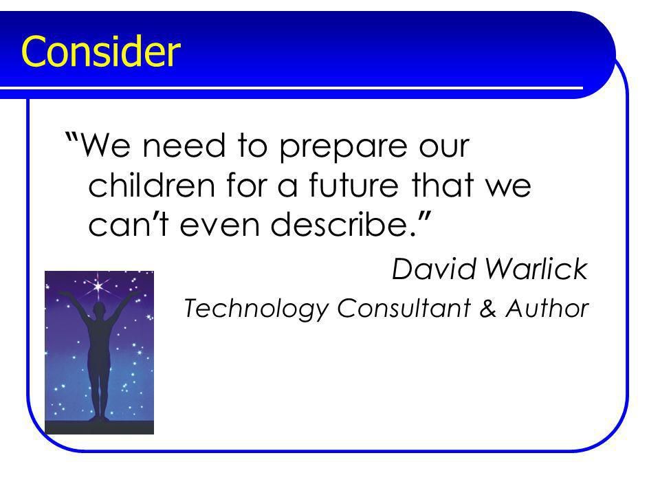 Consider We need to prepare our children for a future that we can t even describe. David Warlick Technology Consultant & Author