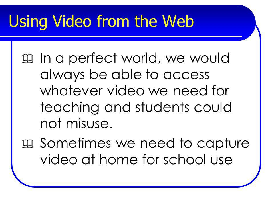 Using Video from the Web In a perfect world, we would always be able to access whatever video we need for teaching and students could not misuse. Some