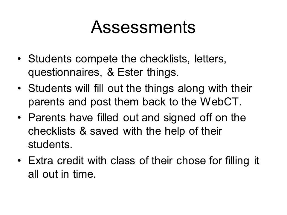 Assessments Students compete the checklists, letters, questionnaires, & Ester things. Students will fill out the things along with their parents and p