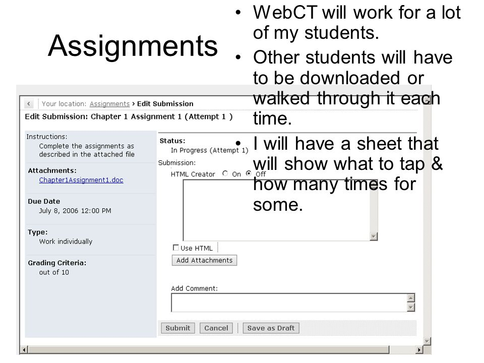 Assignments WebCT will work for a lot of my students. Other students will have to be downloaded or walked through it each time. I will have a sheet th